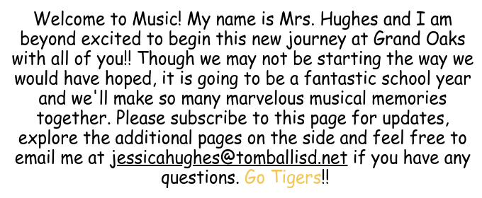 Welcome to Music! My name is Mrs. Hughes and I am beyond excited to begin this new journey at Grand Oaks with all of you!! Though we may not be starting the way we would have hoped, it is going to be a fantastic school year and we'll make so many marvelous musical memories together. Please subscribe to this page for updates, explore the additional pages on the side and feel free to email me at jessicahughes@tomballisd.net if you have any questions. Go Tigers!!