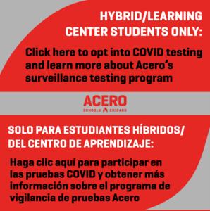 HYBRID/LEARNING CENTER STUDENTS ONLY: Click here to opt into COVID testing and learn more about Acero's surveillance testing program | SOLO PARA ESTUDIANTES HÍBRIDOS/ DEL CENTRO DE APRENDIZAJE: Haga clic aquí para participar en las pruebas COVID y obtener más información sobre el programa de vigilancia de pruebas Acero