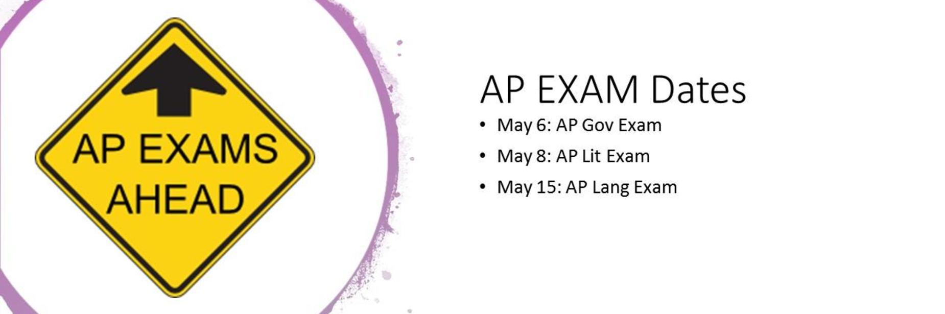 AP Exams Ahead AP Exam Dates May 6: AP Gov Exam May 8: AP Lit Exam May 15: AP Lang Exam