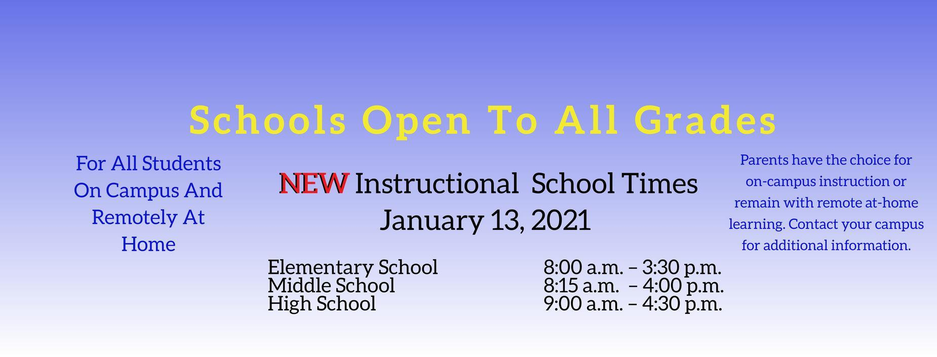 Schools Open To All Grades  NEW Instructional School Times  January 13, 2021  For All Students On Campus And Remotely At Home  Elementary School 8:00 a.m. – 3:30 p.m.  Middle School 8:15 a.m. – 4:00 p.m.  High School 9:00 a.m. – 4:30 p.m.  Parents have the choice for on-campus instruction or remain with remote at-home learning. Contact your campus for additional information.