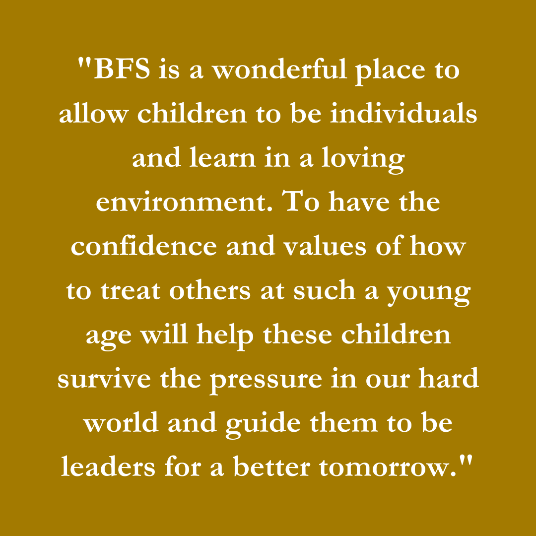 BFS is a wonderful place to allow children to be individuals and learn in a loving environment. To have the confidence and values of how to treat others at such a young age will help these children survive the pressure in our hard world and guide them to be leaders for a better tomorrow.