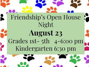 Friendship's Open House will be held on August 23.  Grades first through fifth will be held from 4:00pm to 6:00 pm while Kindergarten will be held at 6:30.  Join us!