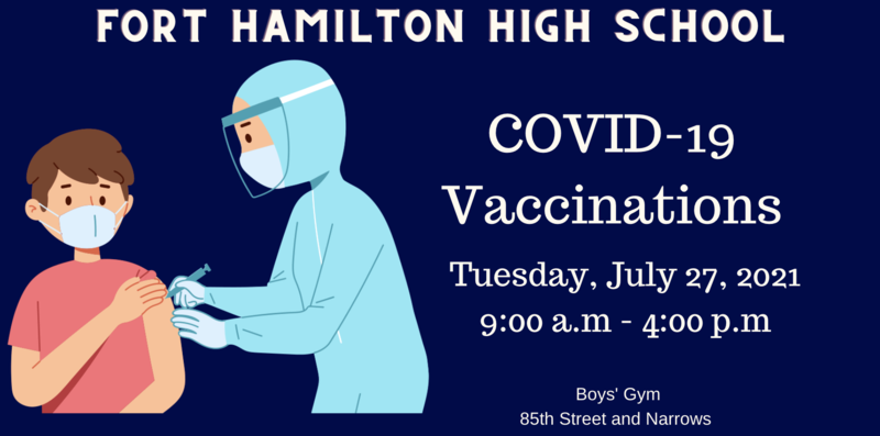 A student receiving a vaccination. Fort Hamilton high school Covid 19 Vaccinations. Tuesday, July 27, 2021 9:00 a.m - 4:00 p.m. Boys Gym. 85th and Narrows Entrance