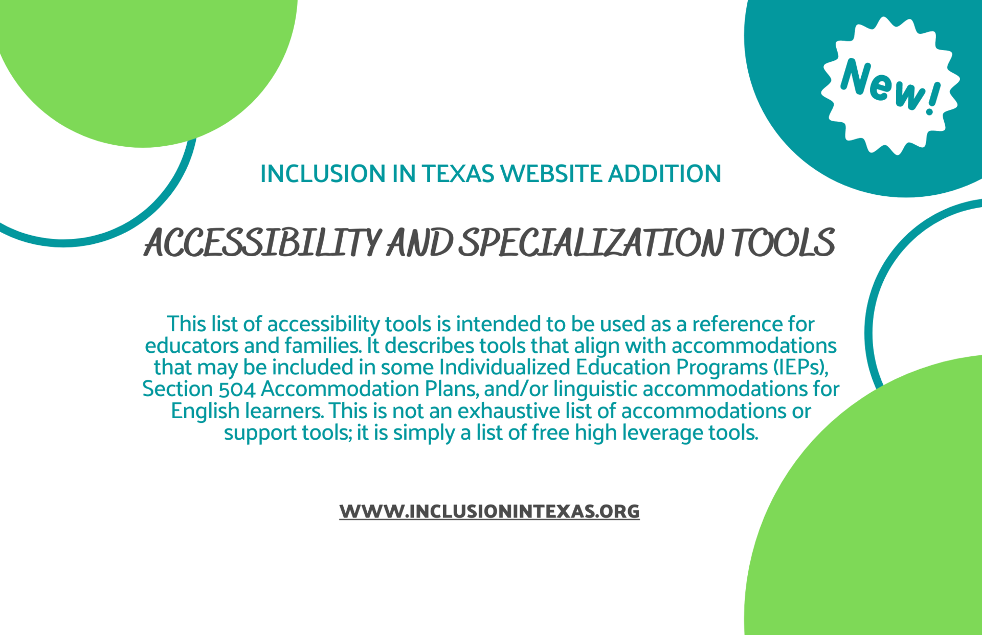 Inclusion in Texas Website Addition Accessibility and Specialization Tools  This list of accessibility tools is intended to be used as a reference for educators and families. It describes tools that align with accommodations that may be included in some Individualized Education Programs (IEPs), Section 504 Accommodation Plans, and/or linguistic accommodations for English learners. This is not an exhaustive list of accommodations or support tools; it is simply a list of free high leverage tools.