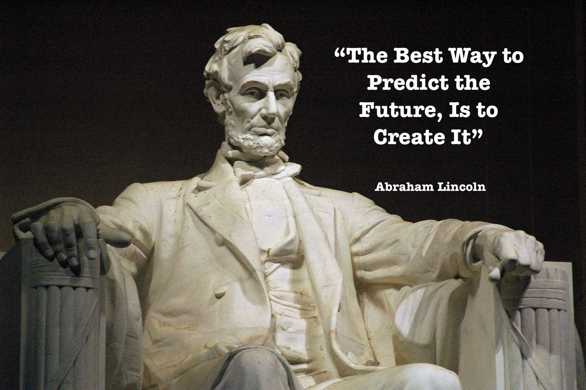 lincoln quote: the best way to predict the future is to create it