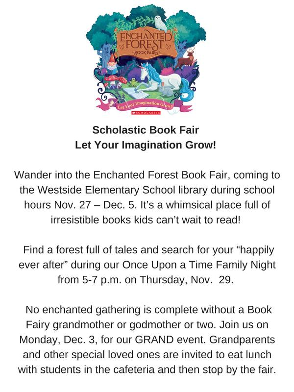 "Scholastic Book Fair Let Your Imagination Grow!  Wander into the Enchanted Forest Book Fair, coming to the Westside Elementary School library during school hours Nov. 27 – Dec. 5. It's a whimsical place full of irresistible books kids can't wait to read!  Find a forest full of tales and search for your ""happily ever after"" during our Once Upon a Time Family Night from 5-7 p.m. on Thursday, Nov.  29.  No enchanted gathering is complete without a Book Fairy grandmother or godmother or two. Join us on Monday, Dec. 3, for our GRAND event. Grandparents and other special loved ones are invited to eat lunch with students in the cafeteria and then stop by the fair."