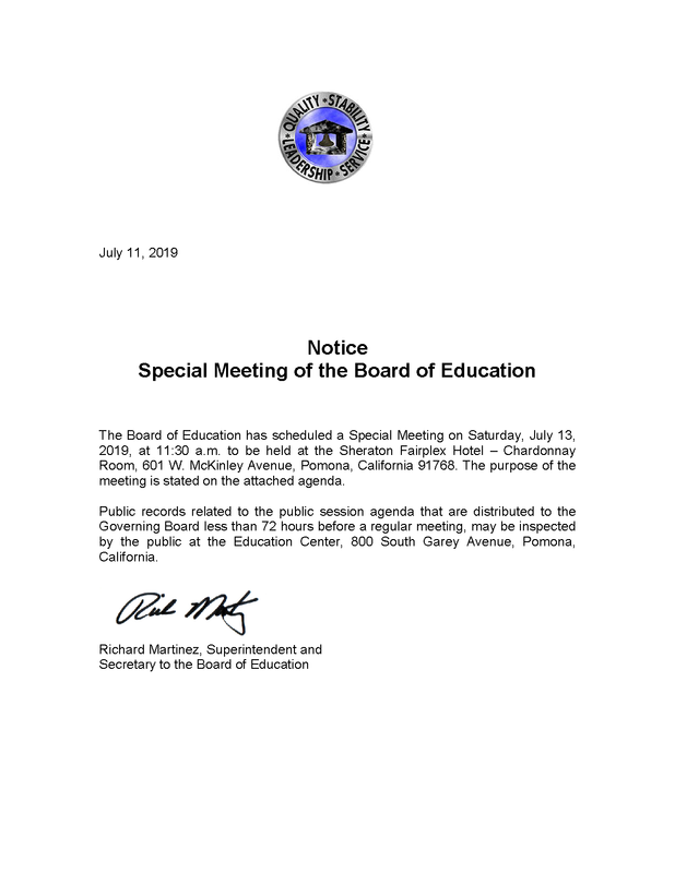 The Board of Education has scheduled a Special Meeting on Saturday, July 13, 2019, at 11:30 a.m. to be held at the Sheraton Fairplex Hotel – Chardonnay Room, 601 W. McKinley Avenue, Pomona, California 91768. The purpose of the meeting is stated on the attached agenda