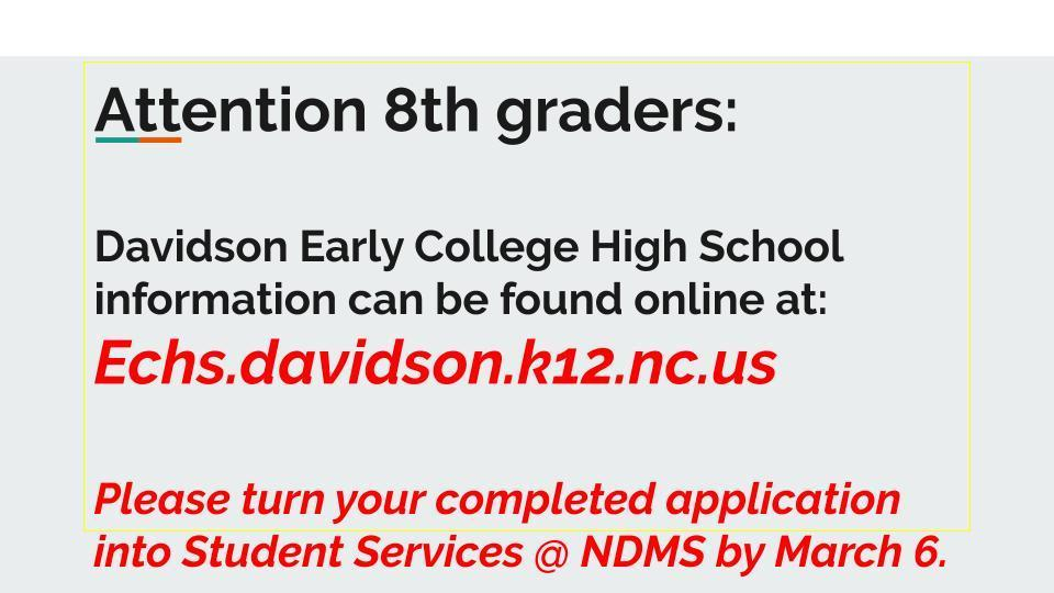 Davidson Early College High School information can be found online at: Echs.davidson.k12.nc.us Please turn your completed application into Student Services at NDMS by March 6.