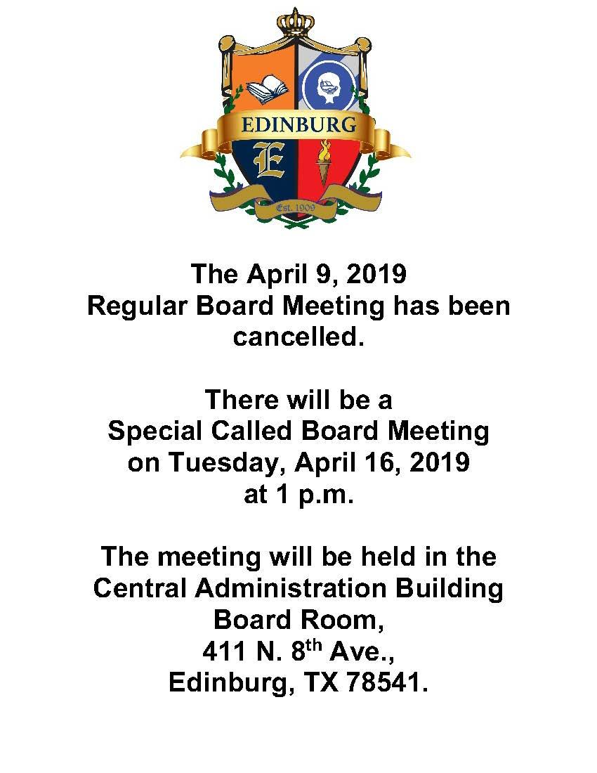 The April 9, 2019  Regular Board Meeting has been cancelled.  There will be a  Special Called Board Meeting  on Tuesday, April 16, 2019  at 1 p.m.   The meeting will be held in the Central Administration Building Board Room, 411 N. 8th Ave., Edinburg, TX 78541.