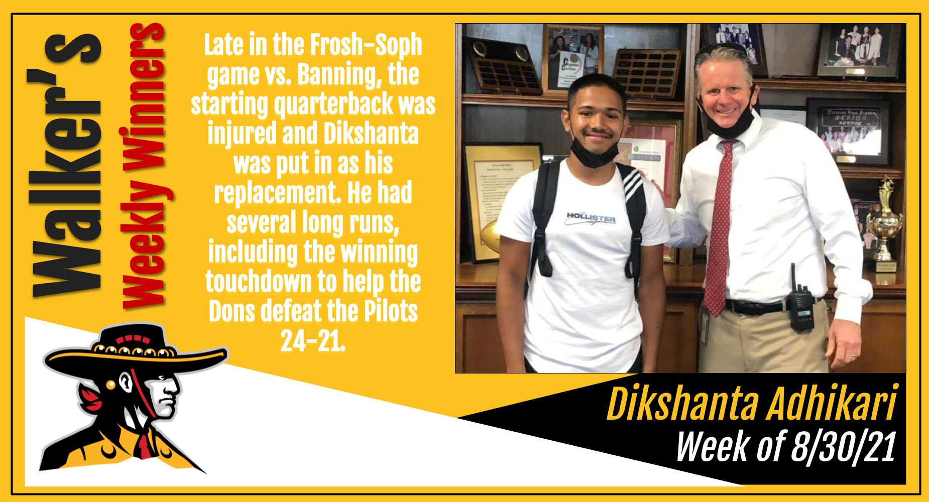 This week's winner is Dikshanta Adhikari. Late in the Frosh-Soph game vs. Banning, the starting quarterback was injured and Dikshanta was put in as his replacement. He had several long runs, including the winning touchdown to help the Dons defeat the Pilots 24-21.