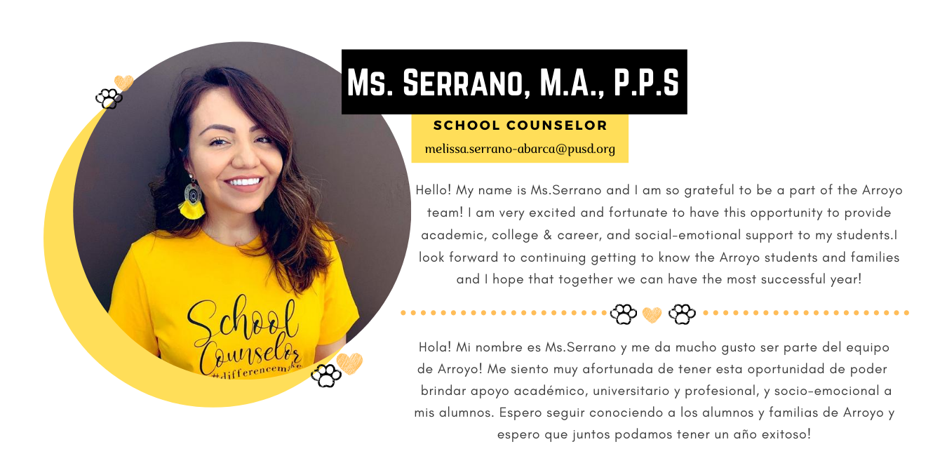 Hello! My name is Ms.Serrano and I am so grateful to be a part of the Arroyo team!I am very excited and fortunate to have this opportunity to provide academic, college & career, and social-emotional support to my students.I look forward to continuing getting to know the Arroyo students and families and I hope that together we can have the most successful year!