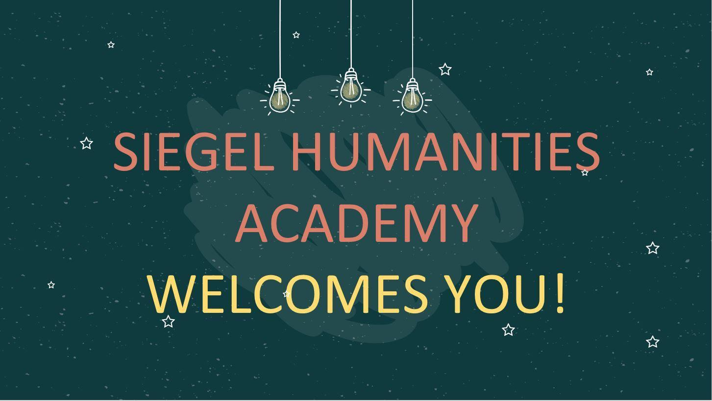 SIEGEL HUMANITIES ACADEMYWELCOMES YOU!