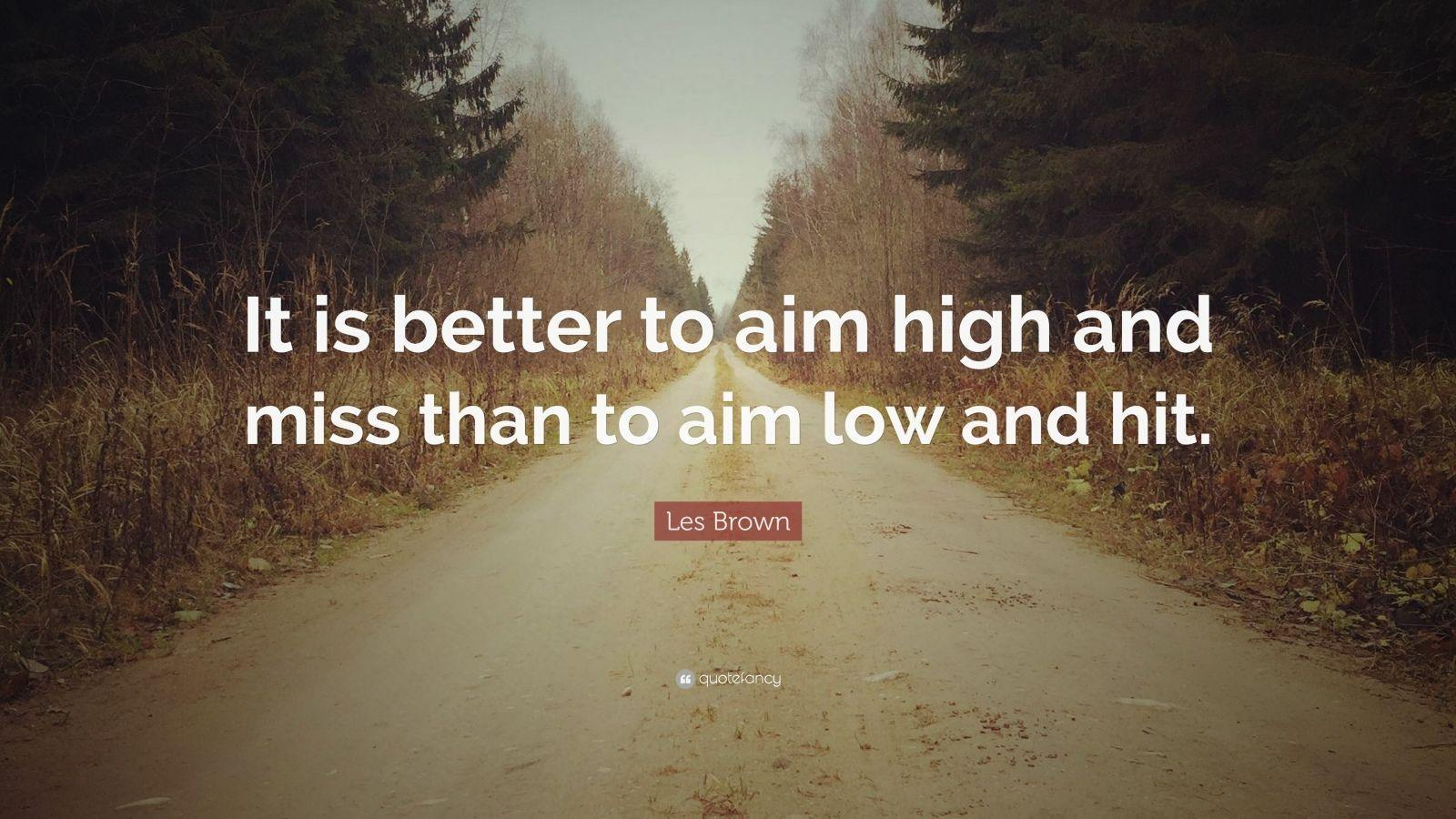 It is better to aim high and miss than to aim low and hit. -Les Brown