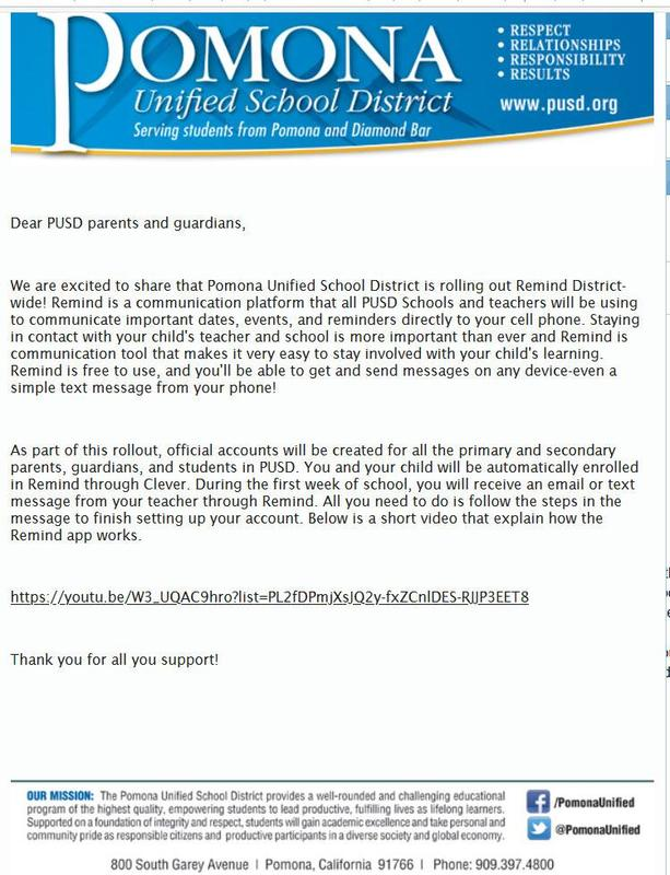 Dear PUSD parents and guardians, We are excited to share that Pomona Unified School District is rolling out Remind Districtwide! Remind is a communication platform that all PUSD Schools and teachers will be using to communicate important dates, events, and reminders directly to your cell phone. Staying in contact with your child's teacher and school is more important than ever and Remind is communication tool that makes it very easy to stay involved with your child's learning. Remind is free to use, and you'll be able to get and send messages on any device—even a simple text message from your phone! As part of this rollout, official accounts will be created for all the primary and secondary parents, guardians, and students in PUSD.  You and your child will be automatically enrolled in Remi