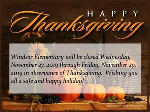 Windsor Elementary will be closed Wednesday, November 27, - Friday, November 29, 2019, in observance of Thanksgiving.  Have a safe and happy holiday!
