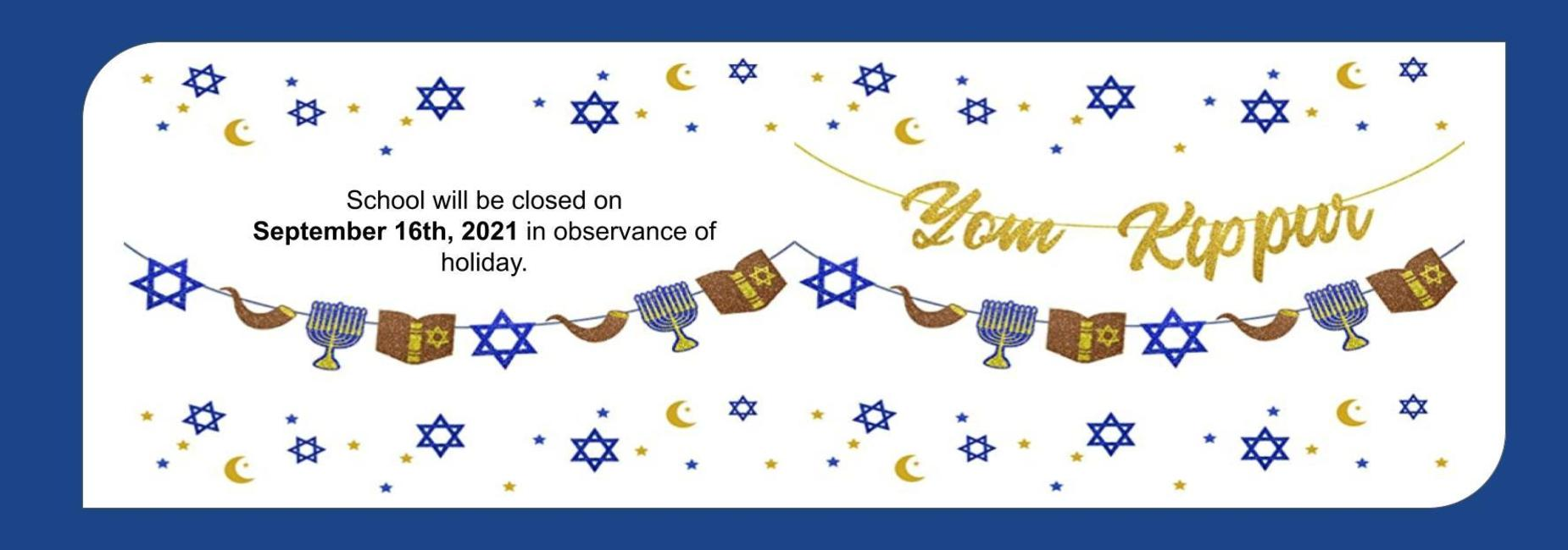 School will be closed on  September 16th, 2021 in observance of holiday. Yom Kippur