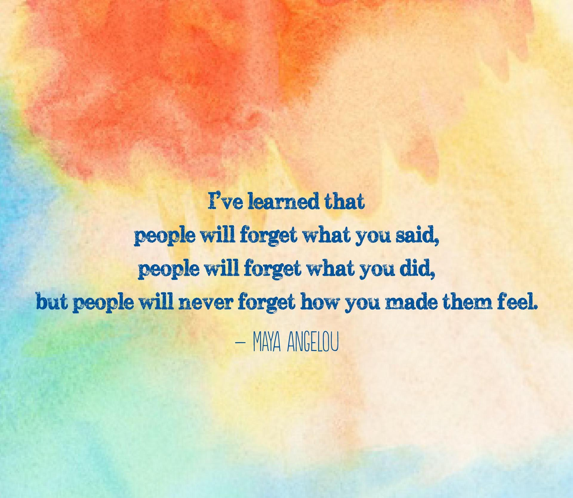 people might forget what you said and they may for do but they will never forget how you made them feel!