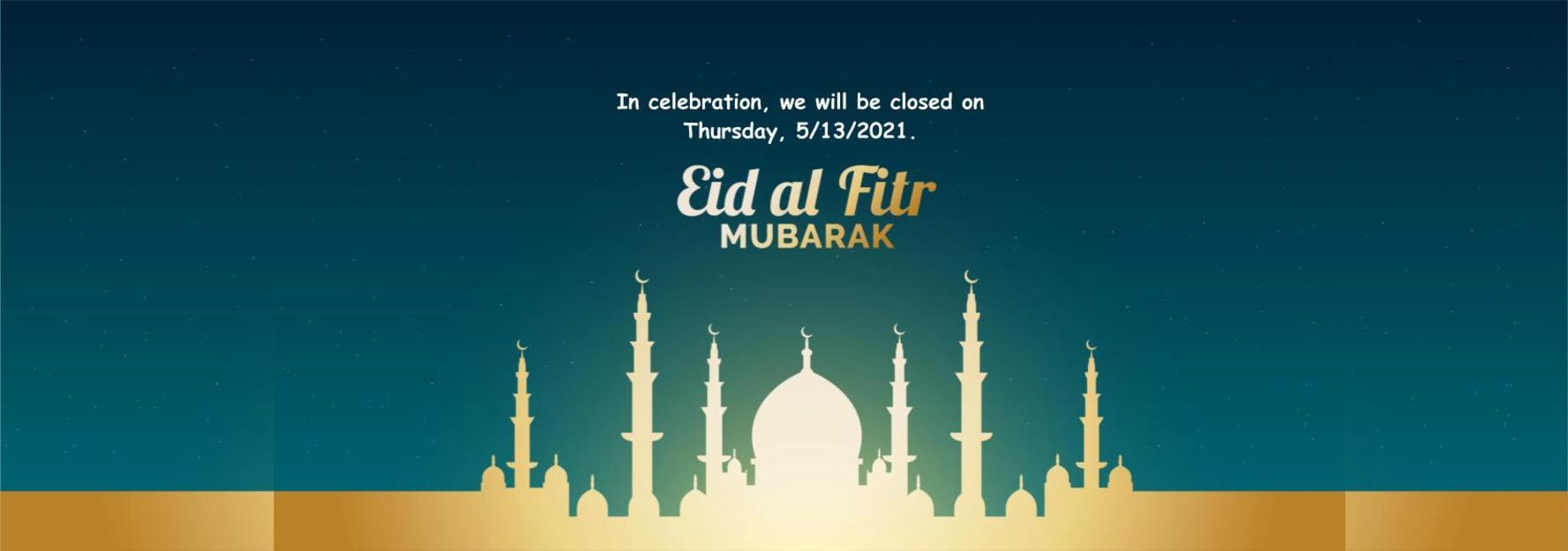 In celebration, we will be closed on  Thursday, 5/13/2021 for Eid al Fitr