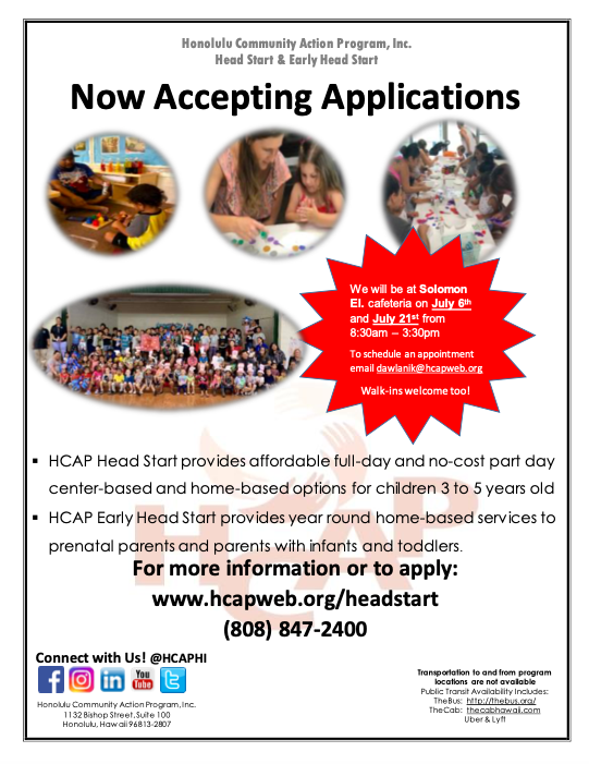 Honolulu Community Action Program, Inc. Head Start & Early Head Start Now Accepting Applications We will be at Solomon El. cafeteria on July 6th and July 21st from 8:30am – 3:30pm To schedule an appointment email dawlanik@hcapweb.org Walk-ins welcome too! HCAP Head Start provides affordable full-day and no-cost part day center-based and home-based options for children 3 to 5 years old ▪ HCAP Early Head Start provides year round home-based services to prenatal parents and parents with infants and toddlers. For more information or to apply: www.hcapweb.org/headstart (808) 847-2400 Transportation to and from program locations are not available Public Transit Availability Includes: TheBus: http://thebus.org/ TheCab: thecabhawaii.com Uber & Lyft  Connect with Us! @HCAPHI Honolulu Community Acti
