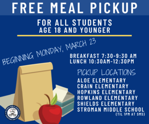 Free meal pickup for all students age 18 and younger starting monday march 24 breakfast 7:30-8:30 am lunch 10:30-12:30 pm pickup locations Aloe Elementary, Crain Elementary, Hopkins Elementary, Rowland Elementary, Stroman Middle School