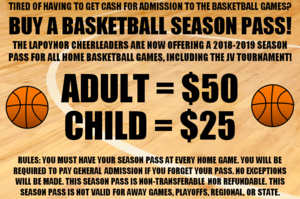 TIRED OF HAVING TO GET CASH FOR ADMISSION TO THE BASKETBALL GAMES? BUY A BASKETBALL SEASON PASS! THE LAPOYNOR CHEERLEADERS ARE NOW OFFERING A 2018-2019 SEASON PASS FOR ALL HOME BASKETBALL GAMES, INCLUDING THE JV TOURNAMENT!