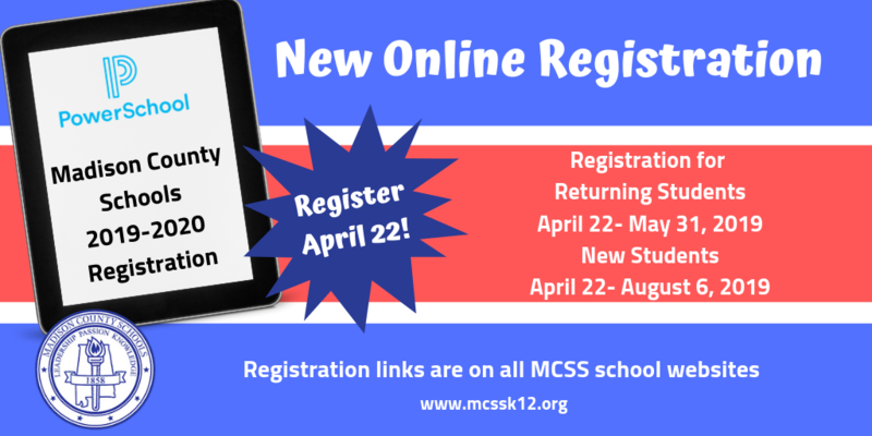 Great News! PowerSchool online registration for 2019-2020 starts soon! ALL currently enrolled students must register April 22 - May 31, 2019 for continued enrollment in the Madison County School System. In order to register current students, you must have a SNAP code which is being mailed to your home address on April 15.   Registration for new students also begins on April 22.  New students do not need a code to register. PowerSchool registration information and links are under the Registration tab on all MCSS school websites.