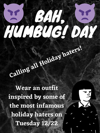 Bah, Humbug! Day! Calling all Holiday haters! Wear an outfit inspired by some of the most infamous holiday haters on Tuesday 12/22