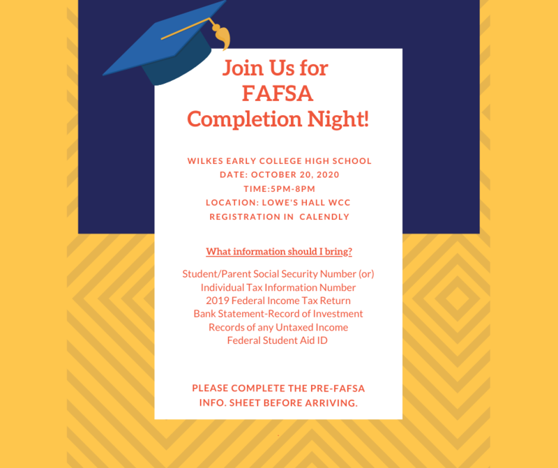 FAFSA Night Wilkes Early College High School Date: October 20, 2020 Time:5pm-8pm Location: Lowe's Hall WCC  registration in  Calendly Student/Parent Social Security Number (or) Individual Tax Information Number 2019 Federal Income Tax Return Bank Statement-Record of Investment Records of any Untaxed Income Federal Student Aid I