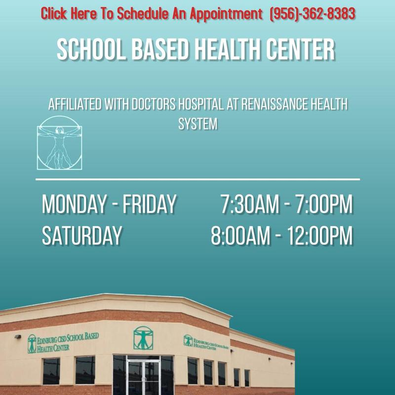 SCHOOL BASED HEALTH CENTER Affiliated with Doctors Hospital at Renaissance Health System Monday - Friday  7:30am - 7:00pm Saturday 8:00am - 12:00pm Click Here To Schedule An Appointment  (956)-362-8383