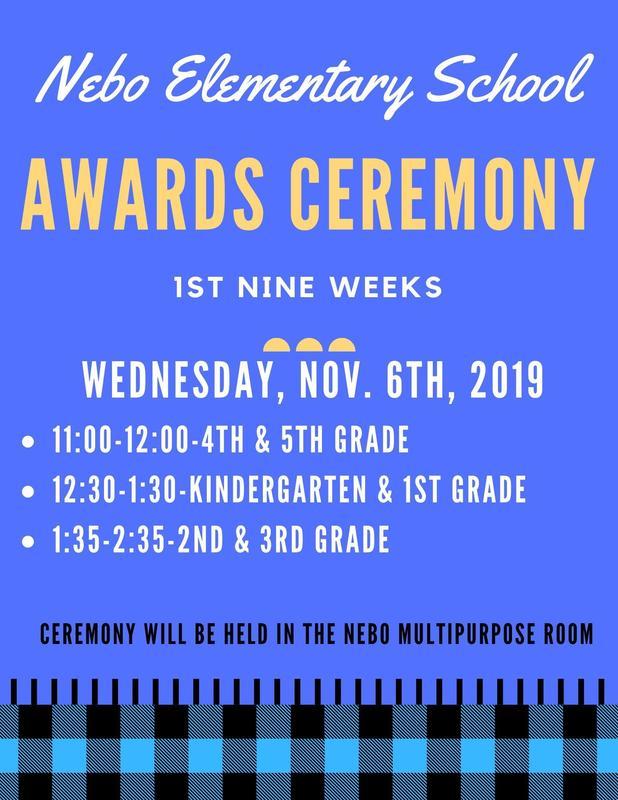 Nebo 1st Nine Weeks Award Ceremony: Wednesday, Nov. 6th, 2019 11:00-12:00-4th & 5th Grade 12:30-1:30-Kindergarten & 1st Grade 1:35-2:35-2nd & 3rd Grade   Ceremony will be held in the Nebo Multipurpose room