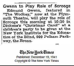 "Gwenn to Play Role of Scrooge: Edmund Gwenn featured in ""the Wookey"", now at the Plymouth Theatre will play the role of Scrooge this morning at 10:30 in Dicken's ""Christmas Carol"" at the children's party to be given at the New York Institute for the Education of the Blind, 999 Pelham Parkway, the Bronx from the New York Times December 19, 1941"