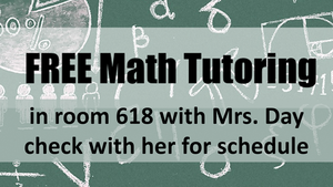 Math Tutoring in room 618 with Mrs. Day  check with her for schedule