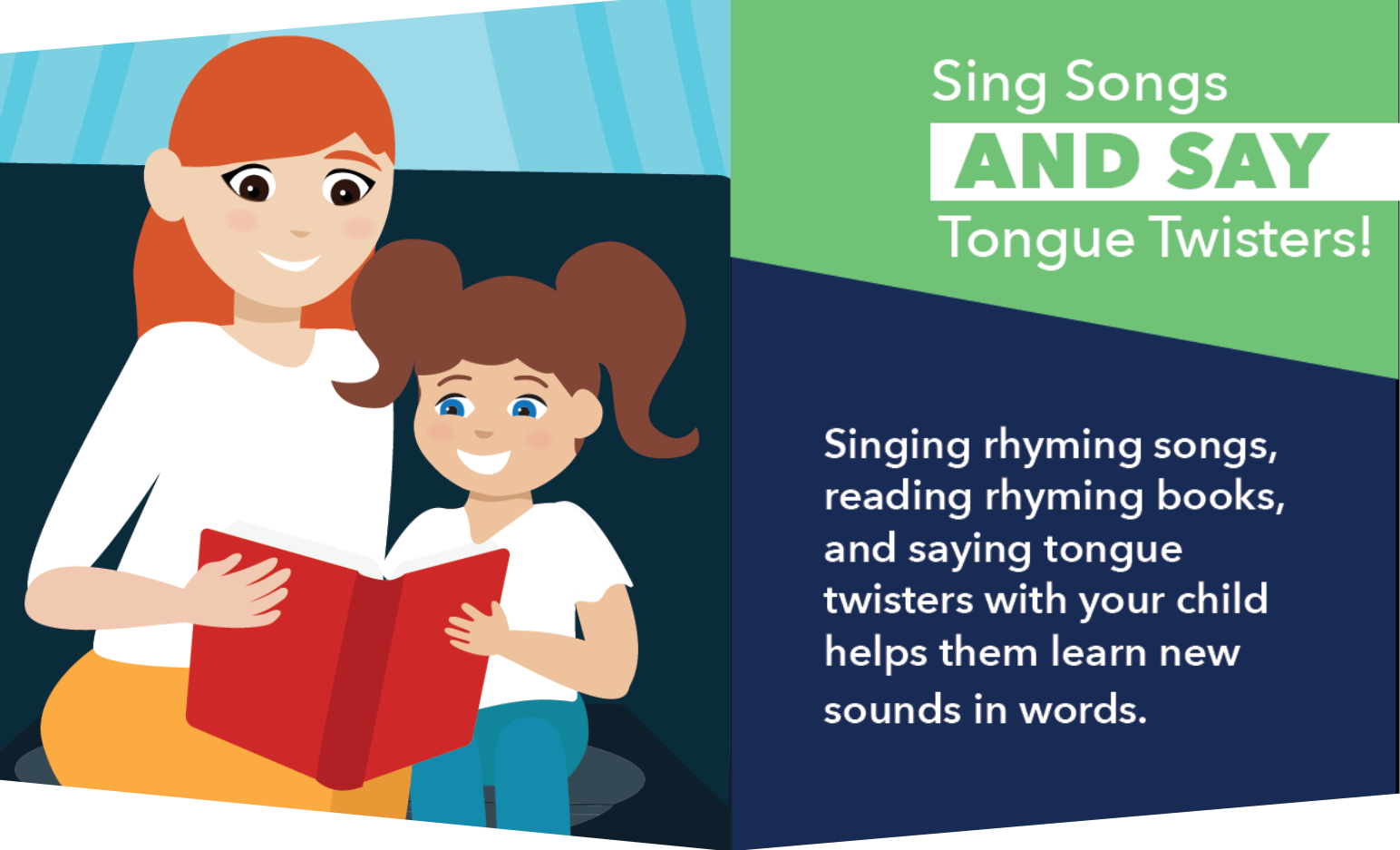 Sing songs and say tongue twisters! Singing rhyming songs, reading rhyming books, and saying tongue twisters with your child helps them learn new sounds in words.