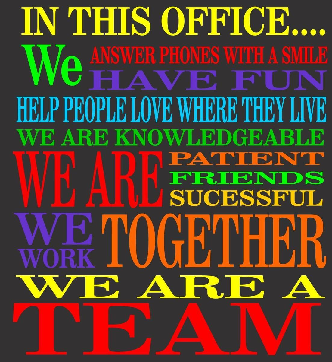 In this office, we answer phones with a smile, have fun, help people love where they live, we are knowledgable, we are patient, friends, successful, We are together, We are a Team