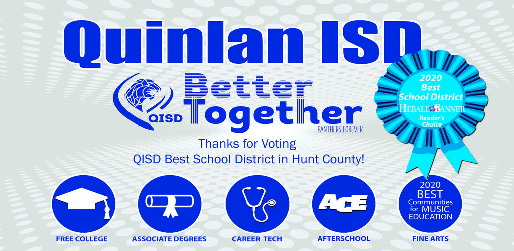 QUINLAN ISD, BETTER TOGETHER, PANTHERS FOREVER, 2020 BEST SCHOOL DISTRICT HERALD BANNER READERS CHOICE AWARD.  Thanks for Voting QISD Best School District in Hunt County!  Free College, Associate Degrees, Career Tech, ACE Afterschool, Fine Arts 2020 BEST Communities for Music Education