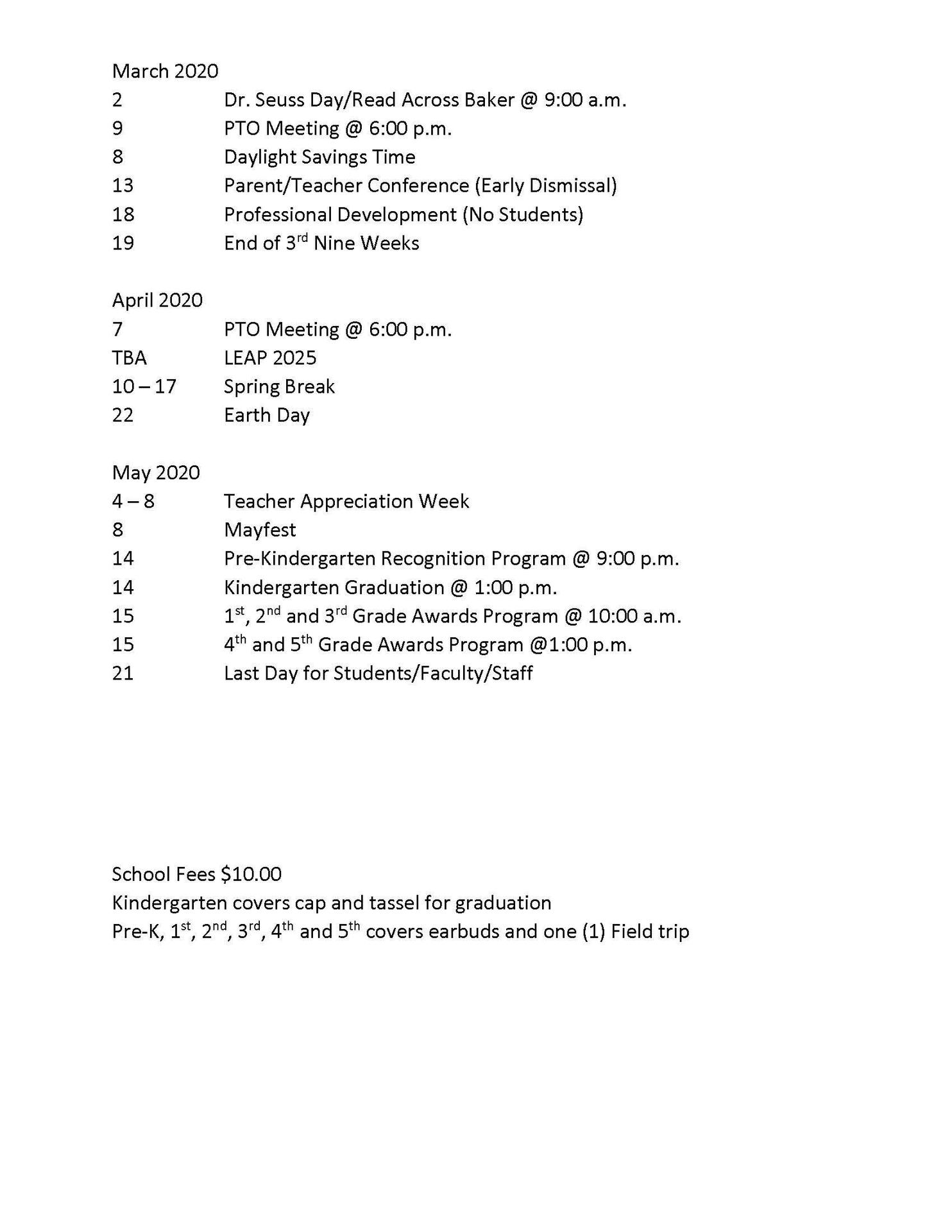 BAKER HEIGHTS/BAKERFIELD ELEMENTARY SCHOOL CALENDAR OF EVENTS 2019-2020 July 2019 24 - 26 Staff Development  29Pre-K Orientation @ 1:00 p.m.  August 2019 13Open House /PTO Meeting @ 6:00 p.m. 30Homecoming Election Forms Due  September 2019 2Labor Day (No School) 10PTO Meeting @ 6:00 p.m. 3Campaign for Homecoming  6Election for Homecoming 9Grandparents Day – Breakfast @ 9:30 a.m. 18Professional Development (No Students) 27Parent/Teacher Conferences (Early Dismissal) TBA Buffalo Festival  October 2019 4Fall School Pictures (Uniforms) 8PTO Meeting @ 6:00 p.m. 10End of 1st Nine Weeks) 11Muffins with Mom @ 9:30 a.m. 14Fall Break 15Fall Break/Professional Development (No Students) 18Muffins with Mom @ 9:30 a.m. 22 – 25National School Bus Safety Week 28 – 31Red Ribbon Week 25BHS Homecoming Parade (Early Dismissal @ 12:00 p.m.)   November 2019 3Daylight Saving Time Ends 12PTO Meeting @ 6:00 p.m. 7Donuts with Dad @ 9:30 a.m. 11Fall Picture Retakes 13Professional Development (No Students) 19Science Fair 20Family Math, Science and Technology Night @ 6:00 p.m. 21Thanksgiving Lunch with Parents (Grades Pre-K thru 2nd Only) 25 – 29Thanksgiving Holiday  December 2019 10PTO Meeting @ 6:00 p.m. 11Pre-K Winter Showcase @ 1:00 p.m. 13Winter Formal @ 6:00 – 8:00 p.m. 17 – 19Early Dismissal (No Students) 18Faculty/Staff Christmas Party 19End of 2nd Nine Weeks/1st Semester 20 – 31Winter Break  January 2020 1 – 3Winter Break 6Professional Development (No Students) 7Students Return 7PTO Meeting @ 6:00 .m. 16100 Days of School 17Parent/Teacher Conferences (Early Dismissal) 20Martin Luther King Jr. Day  February 2020 11PTO Meeting @ 6:00 p.m. 18Black History Program @ 9:00 a.m. 19Professional Development (No Students) 23Mardi Gras Parade Around the School @ 1:00 p.m. 24 – 26Mardi Gras Holiday 27Family Literacy Night @ 6:00 p.m. 28Spring Pictures (Dressy Attire)     March 2020 2Dr. Seuss Day/Read Across Baker @ 9:00 a.m. 9PTO Meeting @ 6:00 p.m. 8Daylight Savings Time 13Parent/Teacher Confere