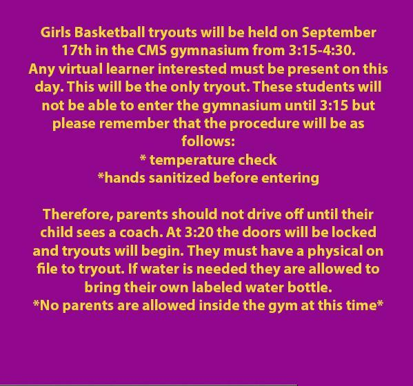 Girls Basketball tryouts will be held on September 17th in the CMS gymnasium from 3:15-4:30. Any virtual learner interested must be present on this day. This will be the only tryout. These students will not be able to enter the gymnasium until 3:15 but please remember that the procedure will be as follows:  * temperature check *hands sanitized before entering Therefore, parents should not drive off until their child sees a coach. At 3:20 the doors will be locked and tryouts will begin. They must have a physical on file to tryout. If water is needed they are allowed to bring their own labeled water bottle.  *No parents are allowed inside the gym at this time*