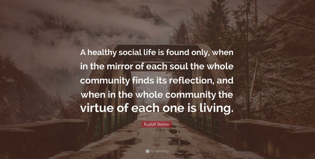 'A healthy social life is found only, when in the mirror of each soul the whole community finds its reflection, and when in the whole community the virtue of each one is living.'   ~ Rudolf Steiner