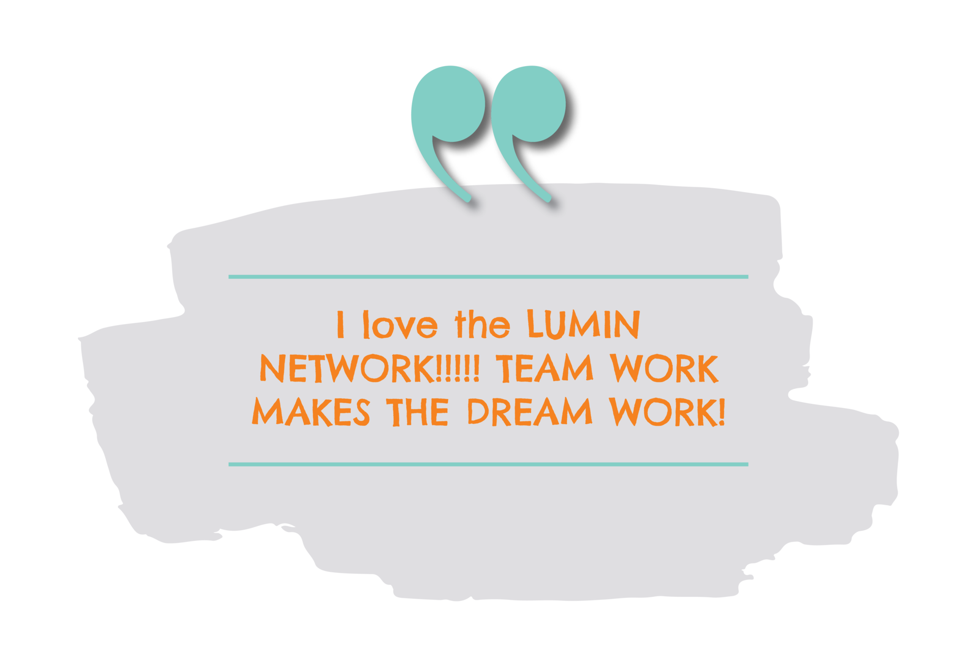 I love the LUMIN NETWORK!!!!! TEAM WORK MAKES THE DREAM WORK!