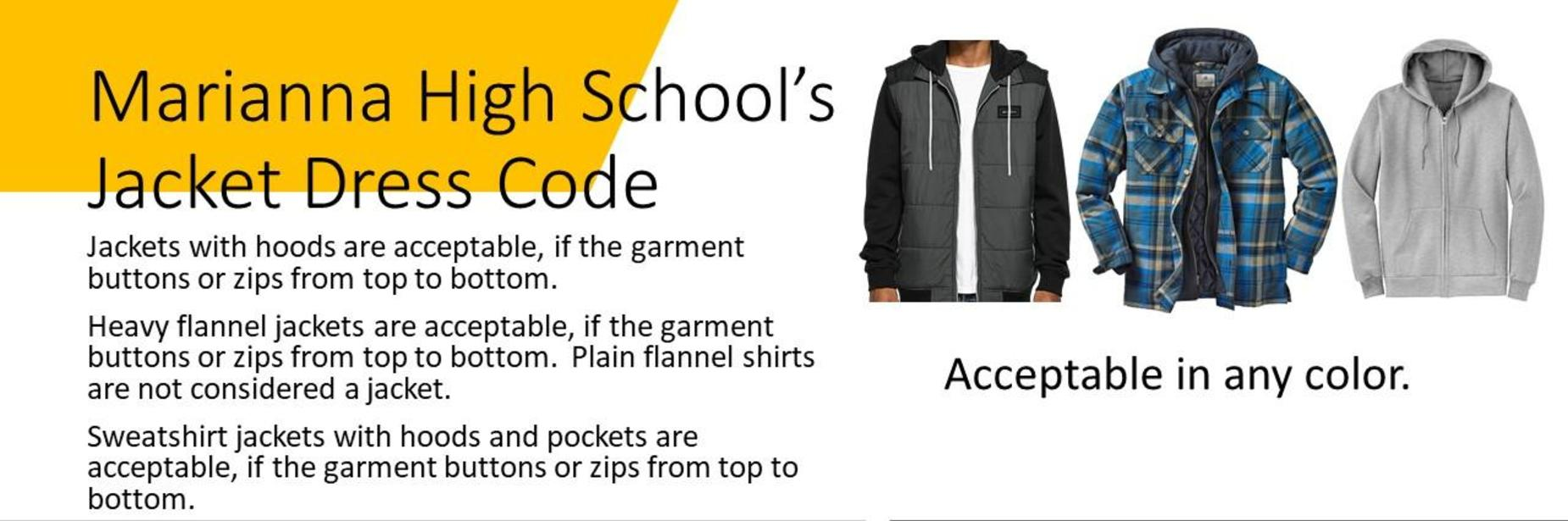 Marianna High School's Jacket Dress Code: Jackets with hoods are acceptable, if the garment buttons or zips from top to bottom. Heavy flannel jackets are acceptable, if the garment buttons or zips from top to bottom.  Plain flannel shirts are not considered a jacket. Sweatshirt jackets with hoods and pockets are acceptable, if the garment buttons or zips from top to bottom.  Jackets are acceptable in any color.
