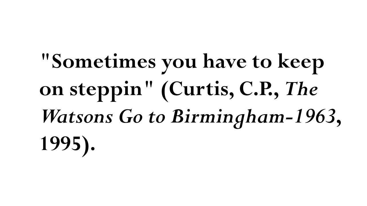 'Sometimes you have to keep on steppin' (Curtis, C.P., The Watsons Go to Birmingham-1963, 1995).