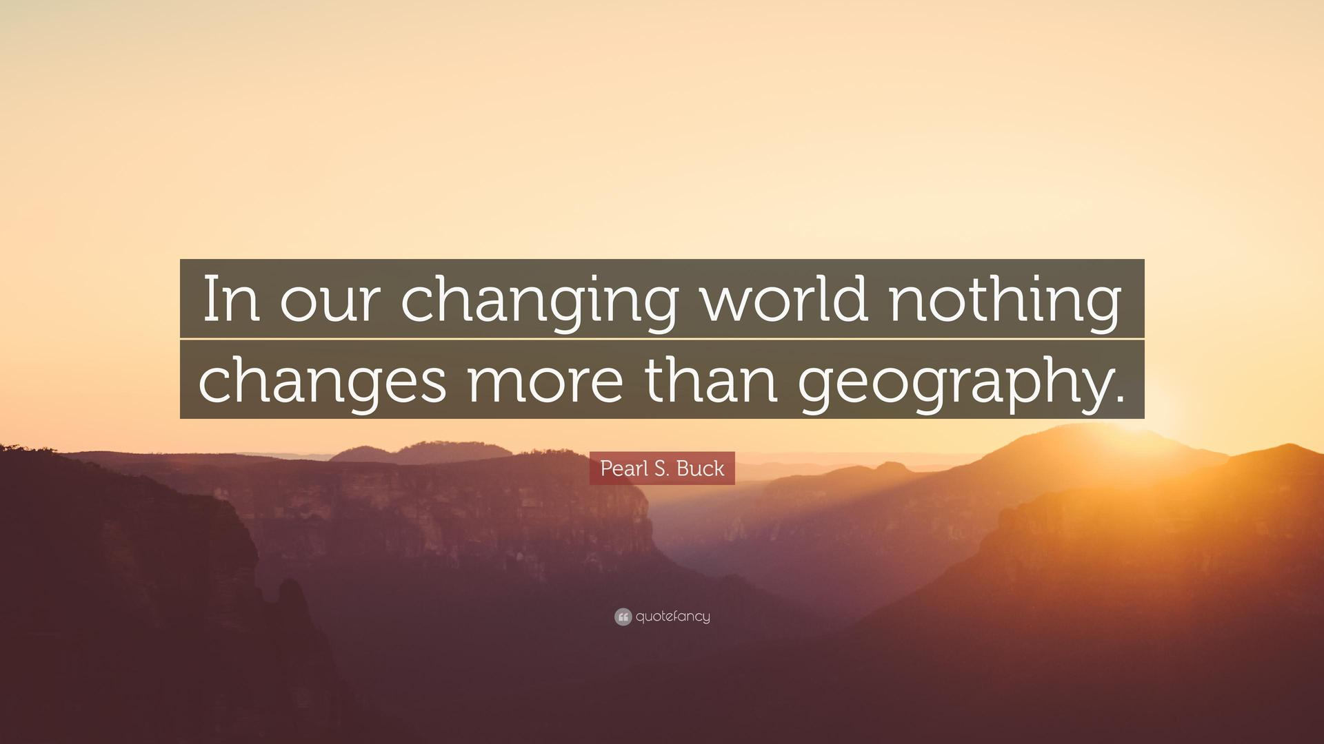 IN OUR CHANGING WORLD NOTHING CHANGES MORE THAN GEOGRAPHY
