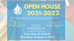 Open House for the 2021-2022 school year will include a traditional Open House with videos introducing teachers available on school websites.    To reduce traffic, families with last names beginning A - K should arrive at 4:30 p.m. Families with last names beginning L - Z should arrive at 5:30 p.m.   Open House Dates and Times for the 2021-2022 school year are as follows: High School - Thursday, July 29, 2021 Middle School - Monday, August 2, 2021 Elementary School - Tuesday, August 3, 2021 The first day of school is Thursday, August 5, 2021.