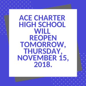 ACE Charter High School will reopen tomorrow, Thursday, November 15, 2018..png
