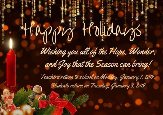 Happy holidays. Wishing you all of the Hope, Wonder, and Joy that the Season can bring! Teachers return to school on Monday, January 7, 2019. Students return on Tuesday, January 8, 2019