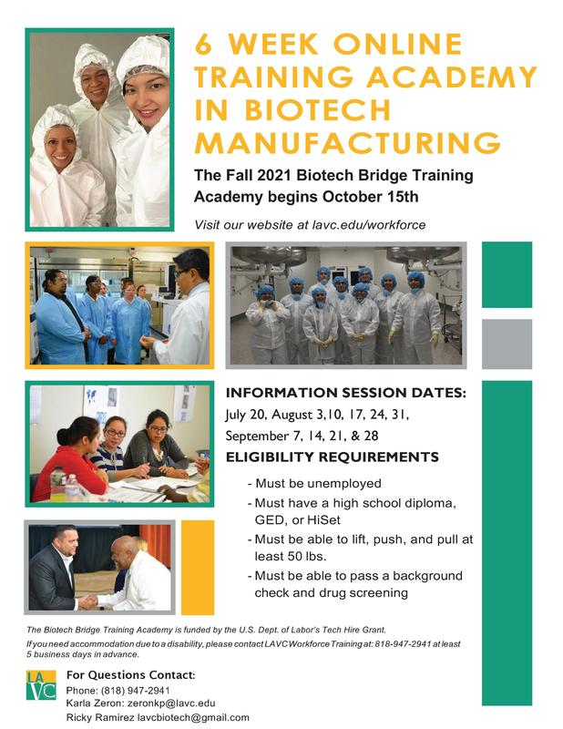 6 WEEK ONLINE TRAINING ACADEMY IN BIOTECH MANUFACTURING The Fall 2021 Biotech Bridge Training Academy begins October 15th Visit our website at lavc.edu/workforce INFORMATION SESSION DATES: July 20, August 3,10, 17, 24, 31, September 7, 14, 21, & 28 ELIGIBILITY REQUIREMENTS - Must be unemployed - Must have a high school diploma, GED, or HiSet - Must be able to lift, push, and pull at least 50 lbs. - Must be able to pass a background check and drug screening The Biotech Bridge Training Academy is funded by the U.S. Dept. of Labor's Tech Hire Grant. If you need accommodation due to a disability, please contact LAVC Workforce Training at: 818-947-2941 at least 5 business days in advance. For Questions Contact: Phone: (818) 947-2941 Karla Zeron: zeronkp@lavc.edu Ricky Ramirez lavcbiotech@gmail.
