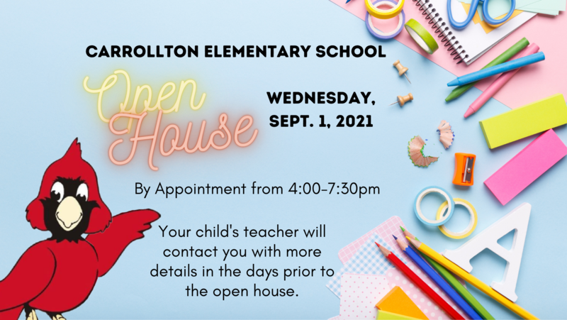 Carrollton Elementary School Open House Wednesday, Sept. 1, 2021 - By Appointment from 4:00-7:30pm - Your child's teacher will contact you with more details in the days prior to the open house.