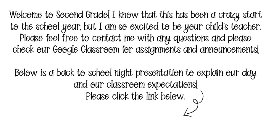 Welcome to Second Grade! I know that this has been a crazy start to the school year, but I am so excited to be your child's teacher.  Please feel free to contact me with any questions and please check our Google Classroom for assignments and announcements!   Below is a back to school night presentation to explain our day and our classroom expectations.