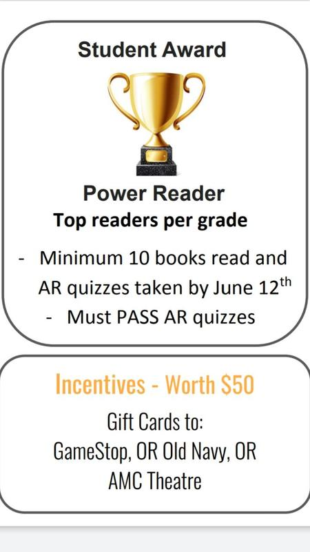 STUDENT LEVEL AWARDS - POWER READERS, Top readers per grade, min 10 books read and AR quizzes taken by June 12th must pass AR quizzes. incentives $50 GIFT CARD TO, GAME STOP, AMC THEATRE or OLD NAVY