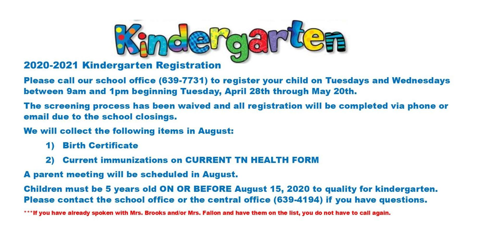 2020-2021 Kindergarten Registration Please call our school office (639-7731) to register your child on Tuesdays and Wednesdays between 9am and 1pm beginning Tuesday, April 28th through May 20th. The screening process has been waived and all registration will be completed via phone or email due to the school closings. We will collect the following items in August:   Birth Certificate   Current immunizations on CURRENT TN HEALTH FORM A parent meeting will be scheduled in August. Children must be 5 years old ON OR BEFORE August 15, 2020 to quality for kindergarten.  Please contact the school office or the central office (639-4194) if you have questions. ***If you have already spoken with Mrs. Brooks and/or Mrs. Fallon and have them on the list, you do not have to call again.